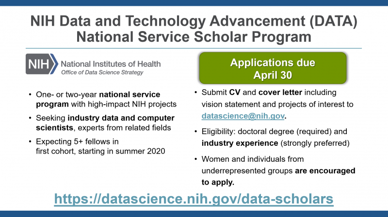 NIH Data and Technology Advancement (DATA) National Service Scholar Program. One or two year national service program with high-impact NIH projects. Seeking industry data and computer scientists, experts from related fields. Expecting 5+ fellows in first cohort, starting in summer 2020. Submit CV and cover letter including vision statement and projects of interest to datascience@nih.gov. Eligibility: doctoral degree (required) and industry experience (strongly preferred).