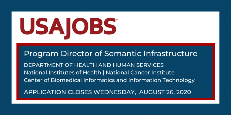 USA Jobs Program Director of Semantic Infrastructure Department of Health and Human Services National Institutes of Health | National Cancer Institute Center of Biomedical Informatics and Information Technology (CBIIT) Application closes Wednesday, August 26, 2020