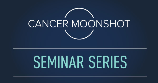 "Title card on dark blue background with text in foreground that reads ""Cancer Moonshot Seminar Series"""