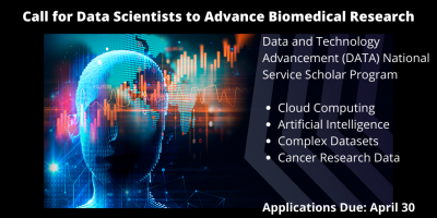Call for Data Scientists to Advance Biomedical Research, Data and Technology Advancement (DATA) National Service scholar Program, Cloud Computing, Artificial Intelligence, Complex Data Sets, Cancer Research Data, Applications Due: April 30.